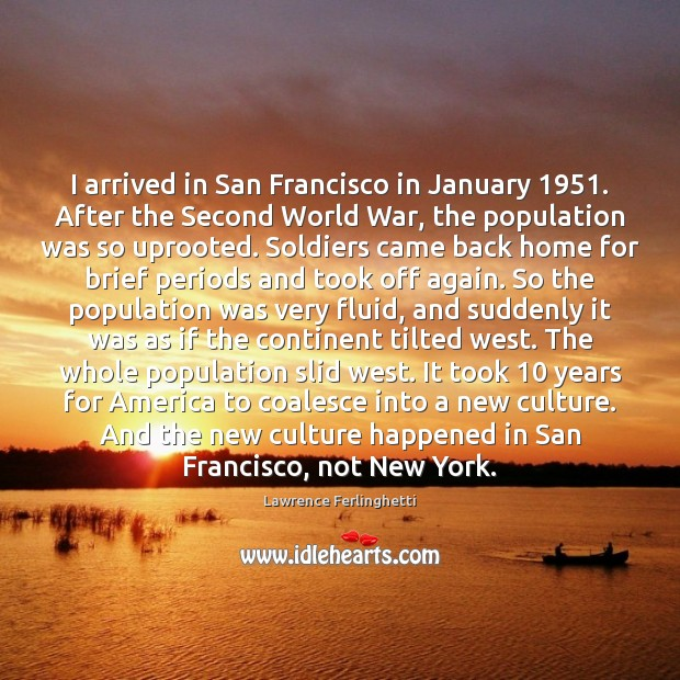I arrived in San Francisco in January 1951. After the Second World War, Lawrence Ferlinghetti Picture Quote
