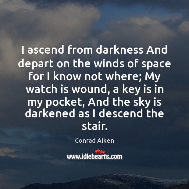 I ascend from darkness And depart on the winds of space for Conrad Aiken Picture Quote