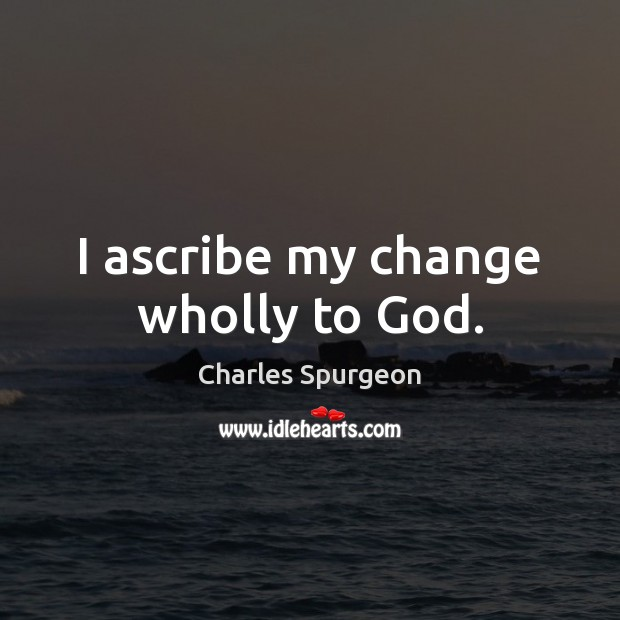 Image, I ascribe my change wholly to God.