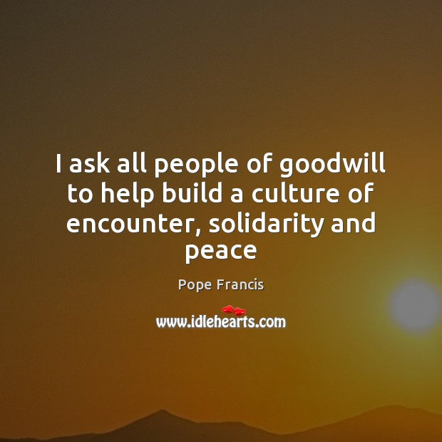 I ask all people of goodwill to help build a culture of encounter, solidarity and peace Pope Francis Picture Quote