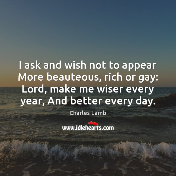 I ask and wish not to appear More beauteous, rich or gay: Charles Lamb Picture Quote