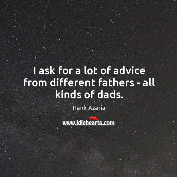 I ask for a lot of advice from different fathers – all kinds of dads. Hank Azaria Picture Quote