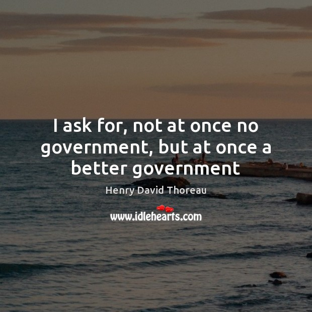 I ask for, not at once no government, but at once a better government Henry David Thoreau Picture Quote