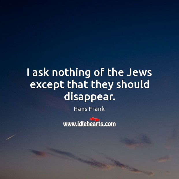 I ask nothing of the Jews except that they should disappear. Image