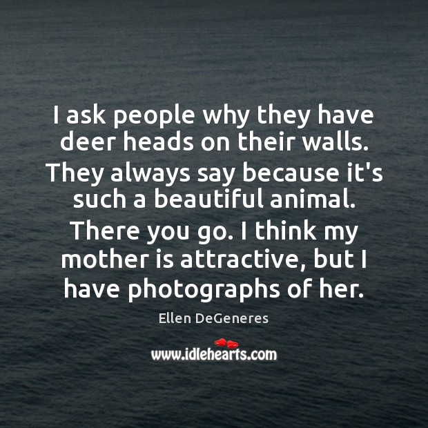 I ask people why they have deer heads on their walls. They Ellen DeGeneres Picture Quote