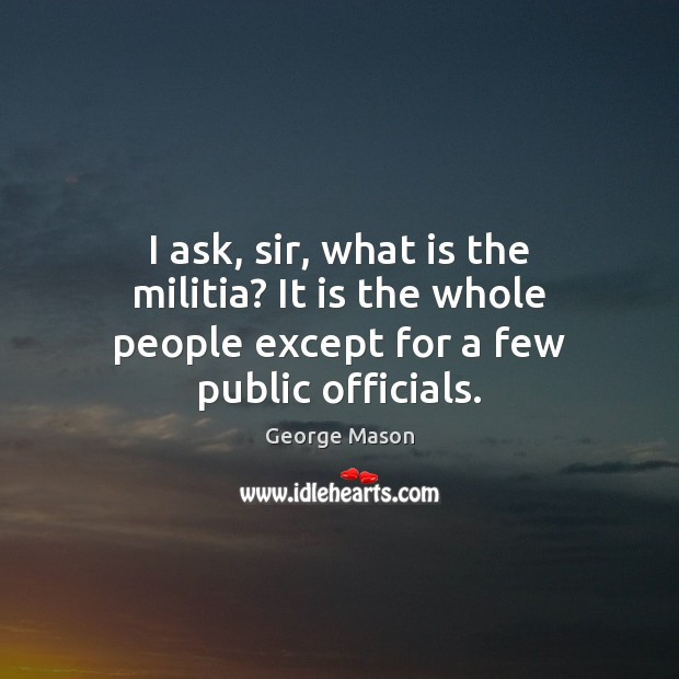 Image, I ask, sir, what is the militia? It is the whole people except for a few public officials.