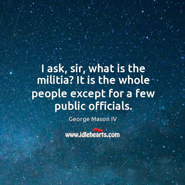 I ask, sir, what is the militia? it is the whole people except for a few public officials. Image