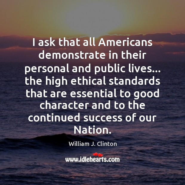 I ask that all Americans demonstrate in their personal and public lives… Good Character Quotes Image