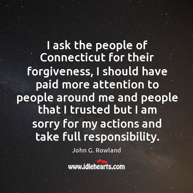 I ask the people of connecticut for their forgiveness, I should have paid more attention to people John G. Rowland Picture Quote