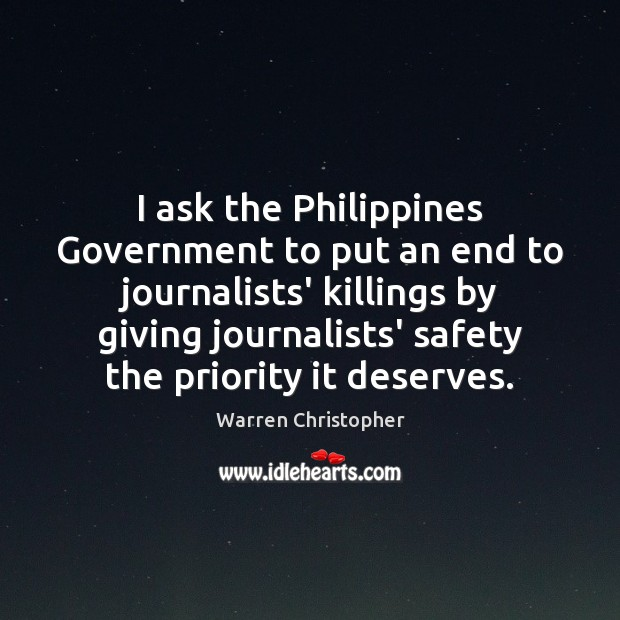 I ask the Philippines Government to put an end to journalists' killings Warren Christopher Picture Quote