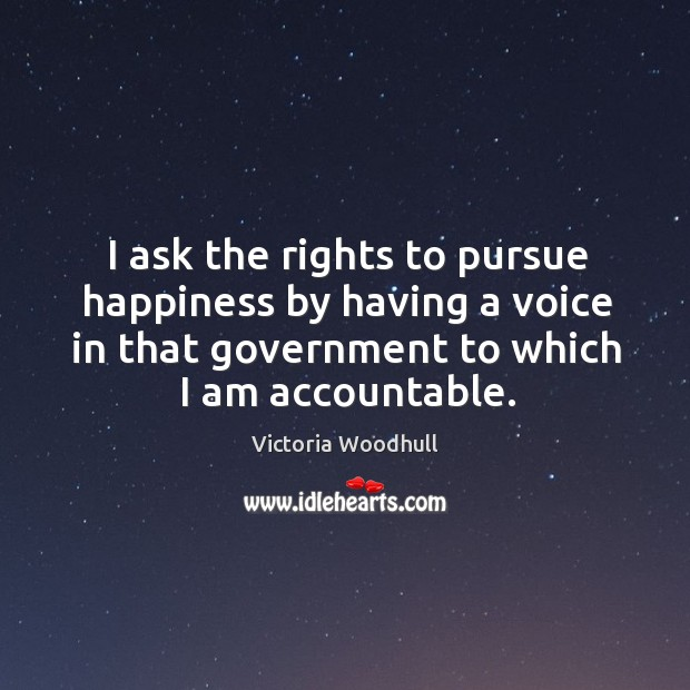 I ask the rights to pursue happiness by having a voice in that government to which I am accountable. Victoria Woodhull Picture Quote