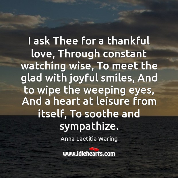 Image, I ask Thee for a thankful love, Through constant watching wise, To