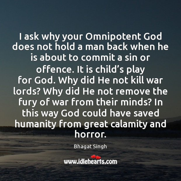 I ask why your Omnipotent God does not hold a man back Bhagat Singh Picture Quote