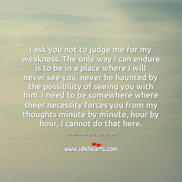 I ask you not to judge me for my weakness. The only Judge Quotes Image