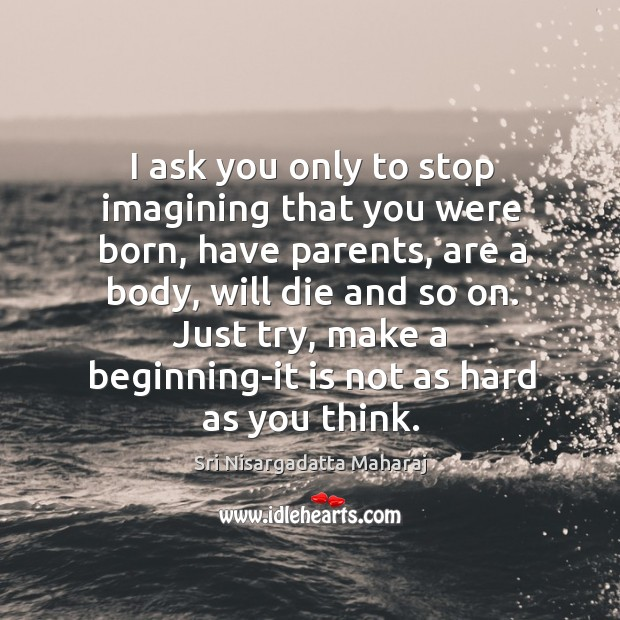I ask you only to stop imagining that you were born, have Image