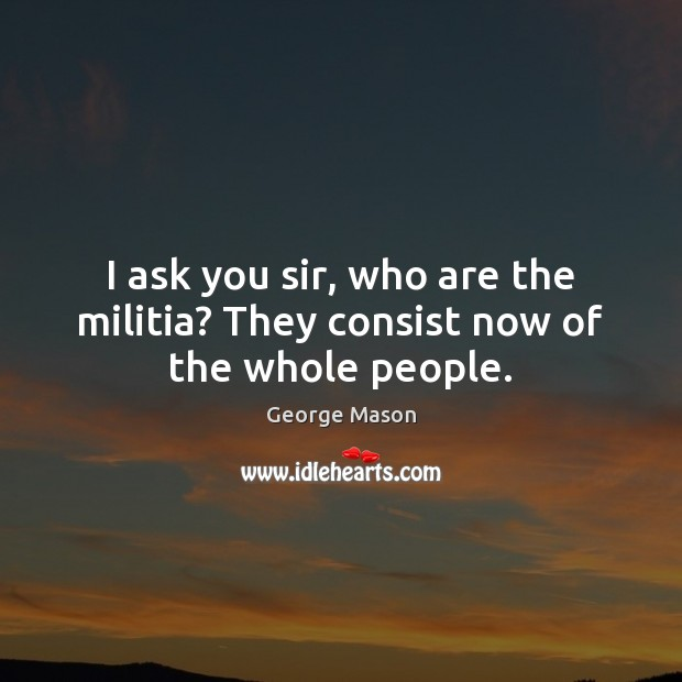 Image, I ask you sir, who are the militia? They consist now of the whole people.