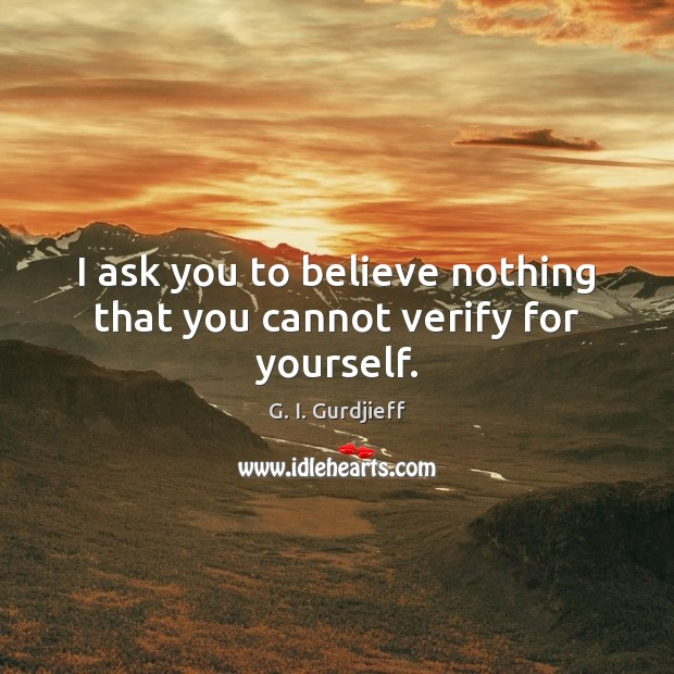 I ask you to believe nothing that you cannot verify for yourself. G. I. Gurdjieff Picture Quote