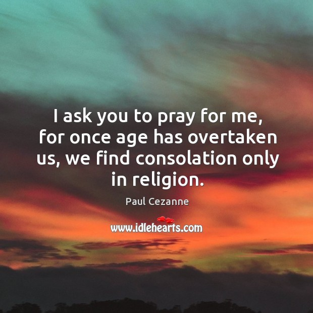 I ask you to pray for me, for once age has overtaken us, we find consolation only in religion. Image