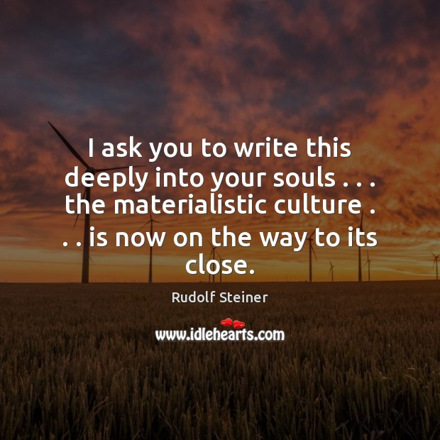 I ask you to write this deeply into your souls . . . the materialistic Rudolf Steiner Picture Quote
