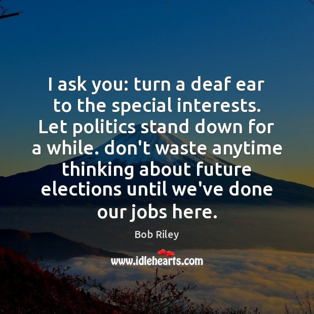 Image, I ask you: turn a deaf ear to the special interests. Let