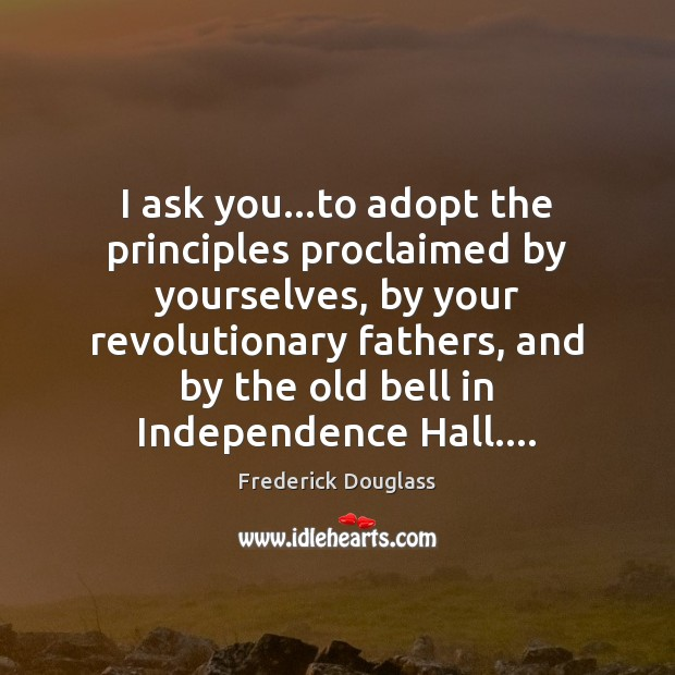 I ask you…to adopt the principles proclaimed by yourselves, by your Frederick Douglass Picture Quote