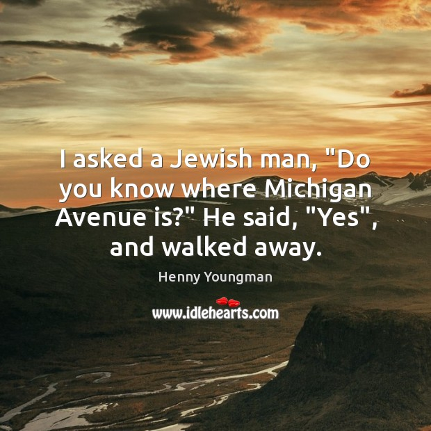 "I asked a Jewish man, ""Do you know where Michigan Avenue is?"" Image"