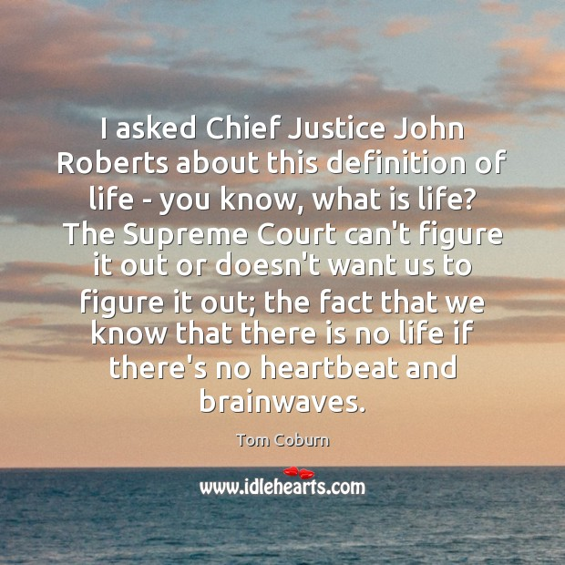 I asked Chief Justice John Roberts about this definition of life – Tom Coburn Picture Quote