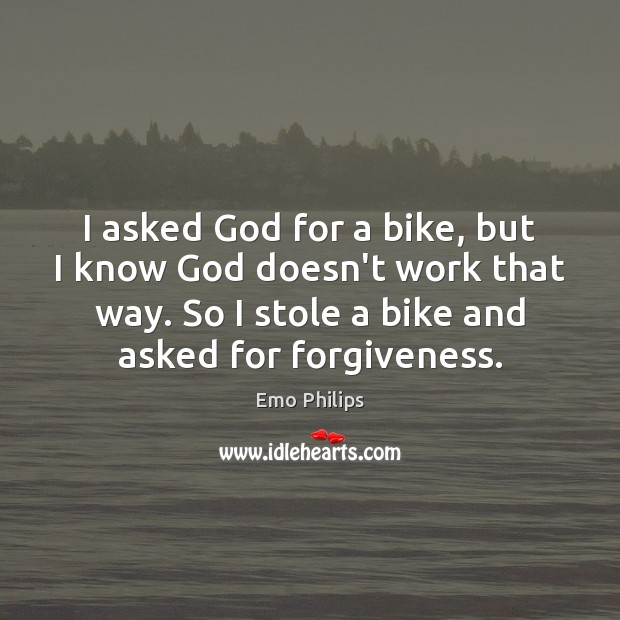 I asked God for a bike, but I know God doesn't work Emo Philips Picture Quote