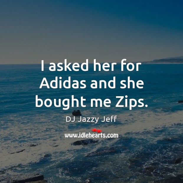 Image, I asked her for Adidas and she bought me Zips.