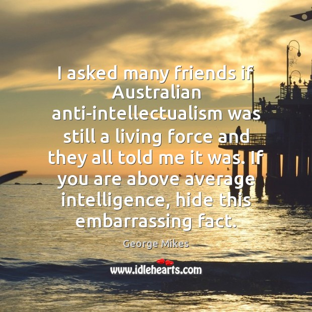 Image, I asked many friends if Australian anti-intellectualism was still a living force