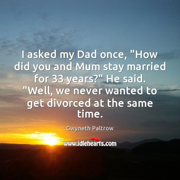 "Image, I asked my Dad once, ""How did you and Mum stay married"
