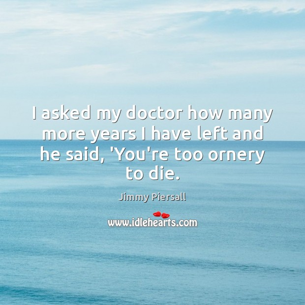 I asked my doctor how many more years I have left and he said, 'You're too ornery to die. Image