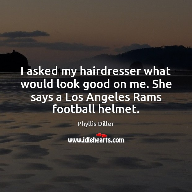 I asked my hairdresser what would look good on me. She says Football Quotes Image