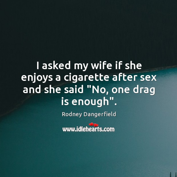 """I asked my wife if she enjoys a cigarette after sex and she said """"No, one drag is enough"""". Image"""