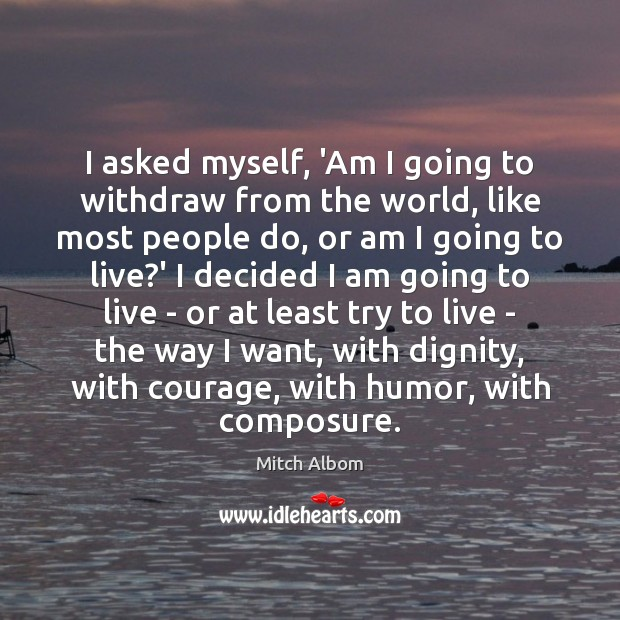 I asked myself, 'Am I going to withdraw from the world, like Mitch Albom Picture Quote