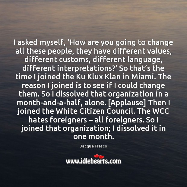 I asked myself, 'How are you going to change all these people, Jacque Fresco Picture Quote