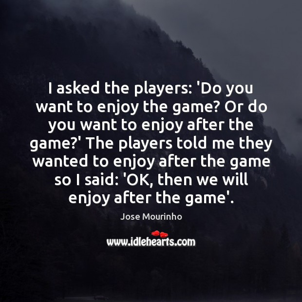 I asked the players: 'Do you want to enjoy the game? Or Image