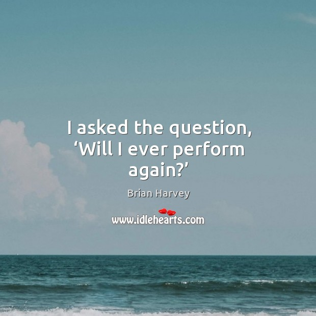 Image, I asked the question, 'will I ever perform again?'