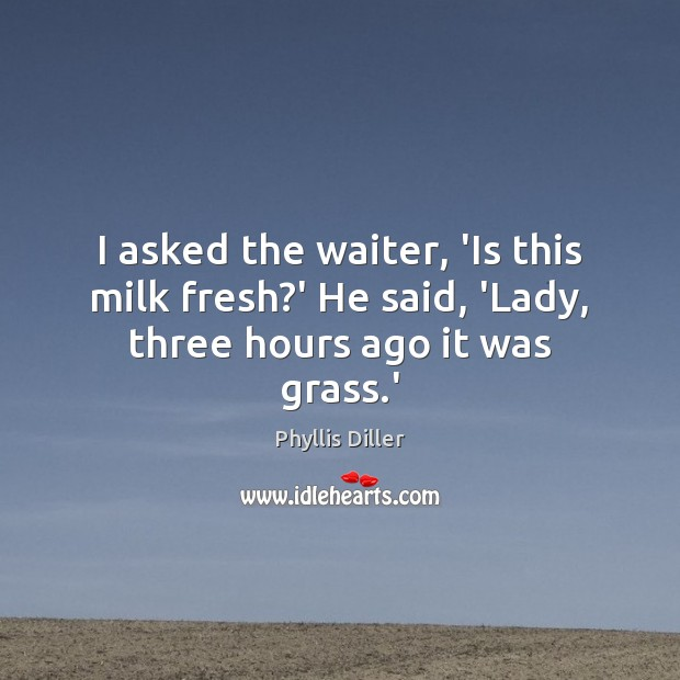 I asked the waiter, 'Is this milk fresh?' He said, 'Lady, three hours ago it was grass.' Image