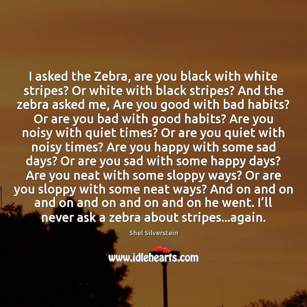Image, I asked the Zebra, are you black with white stripes? Or white