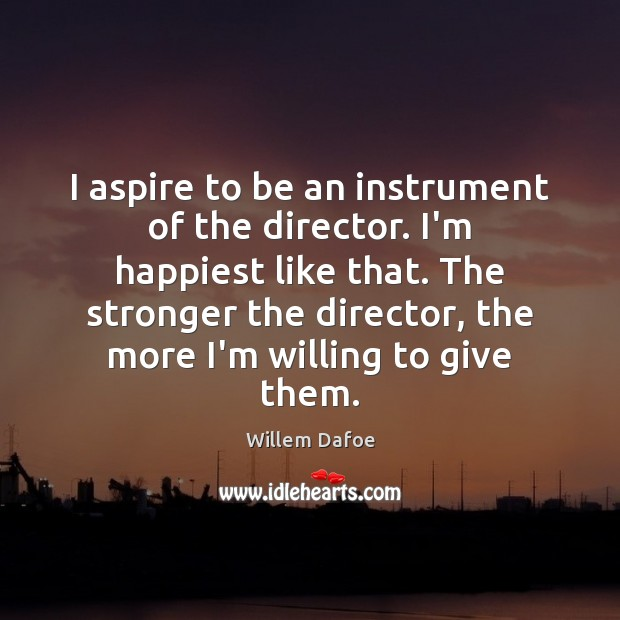I aspire to be an instrument of the director. I'm happiest like Willem Dafoe Picture Quote