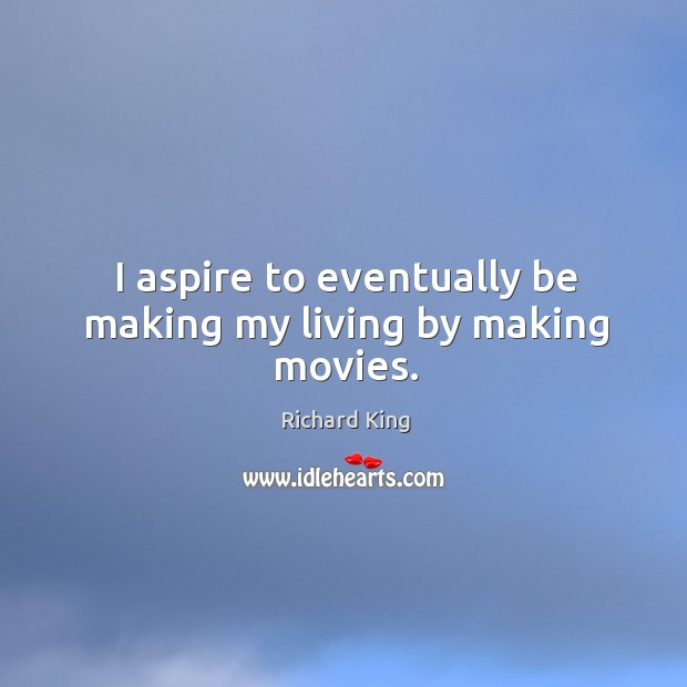 I aspire to eventually be making my living by making movies. Richard King Picture Quote