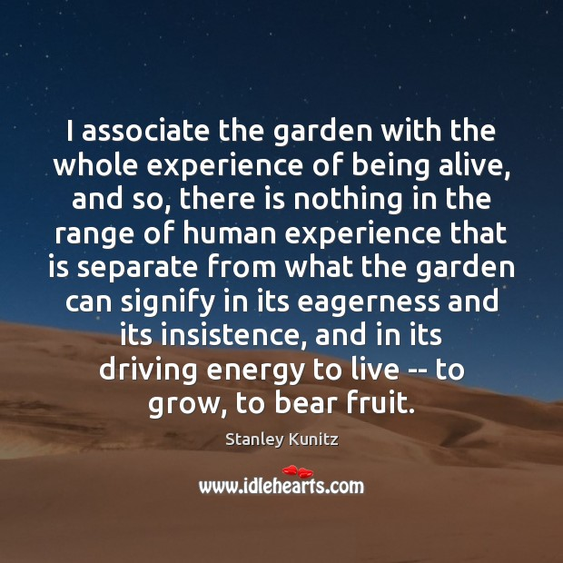 Image, I associate the garden with the whole experience of being alive, and