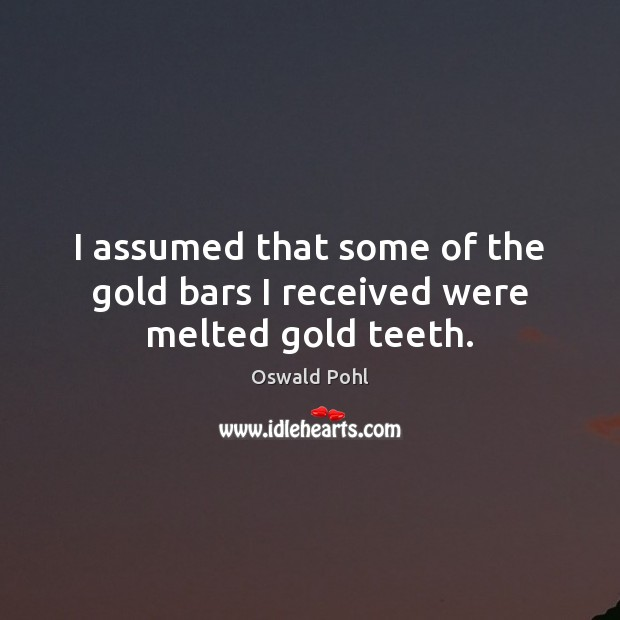 I assumed that some of the gold bars I received were melted gold teeth. Image