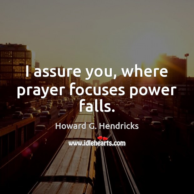 I assure you, where prayer focuses power falls. Howard G. Hendricks Picture Quote