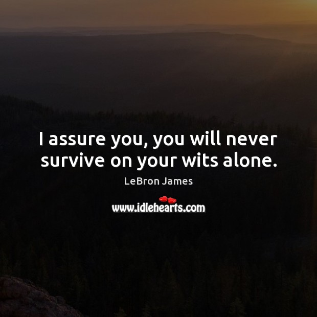 I assure you, you will never survive on your wits alone. LeBron James Picture Quote