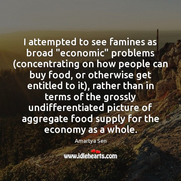"I attempted to see famines as broad ""economic"" problems (concentrating on how Economy Quotes Image"
