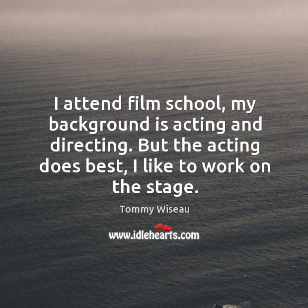 Image, I attend film school, my background is acting and directing. But the