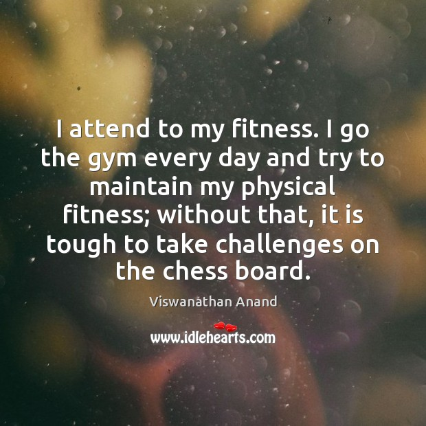 I attend to my fitness. I go the gym every day and Fitness Quotes Image
