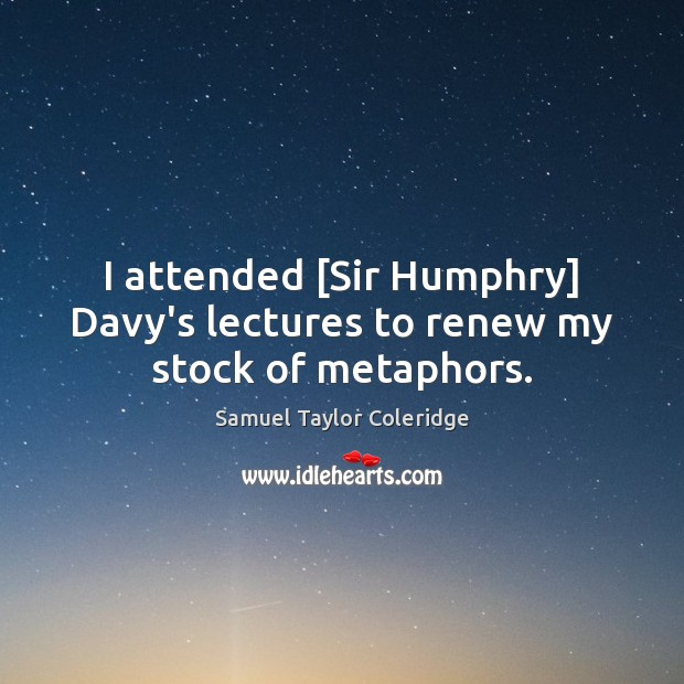 I attended [Sir Humphry] Davy's lectures to renew my stock of metaphors. Samuel Taylor Coleridge Picture Quote